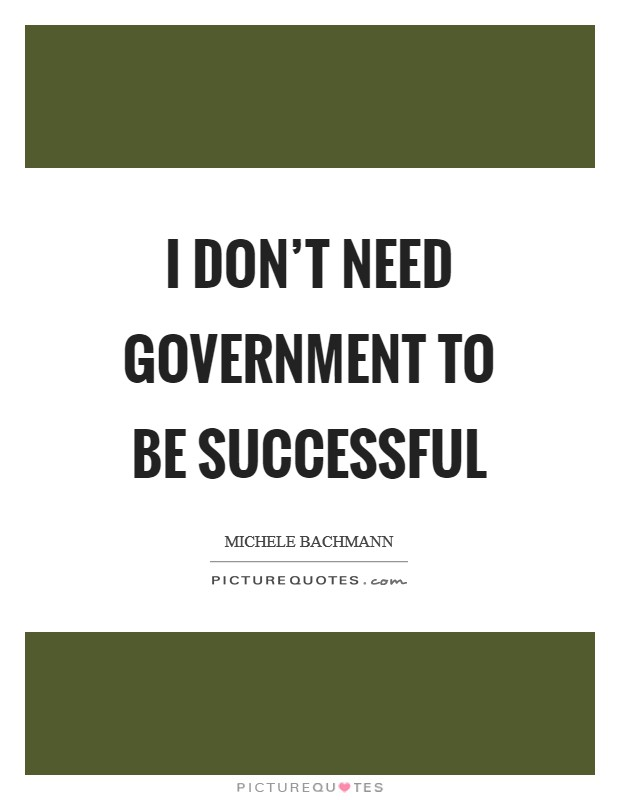 I don't need government to be successful Picture Quote #1