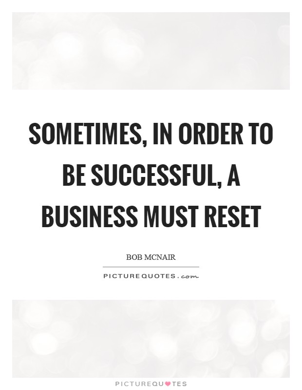 Sometimes, in order to be successful, a business must reset Picture Quote #1