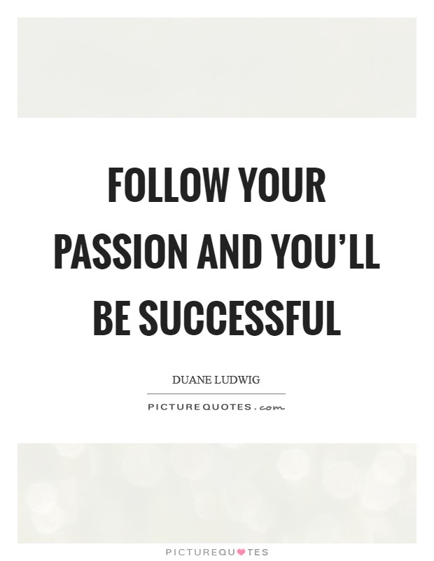 Follow your passion and you'll be successful Picture Quote #1