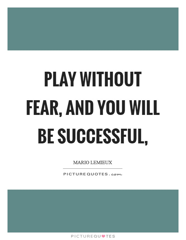 Play without fear, and you will be successful, Picture Quote #1