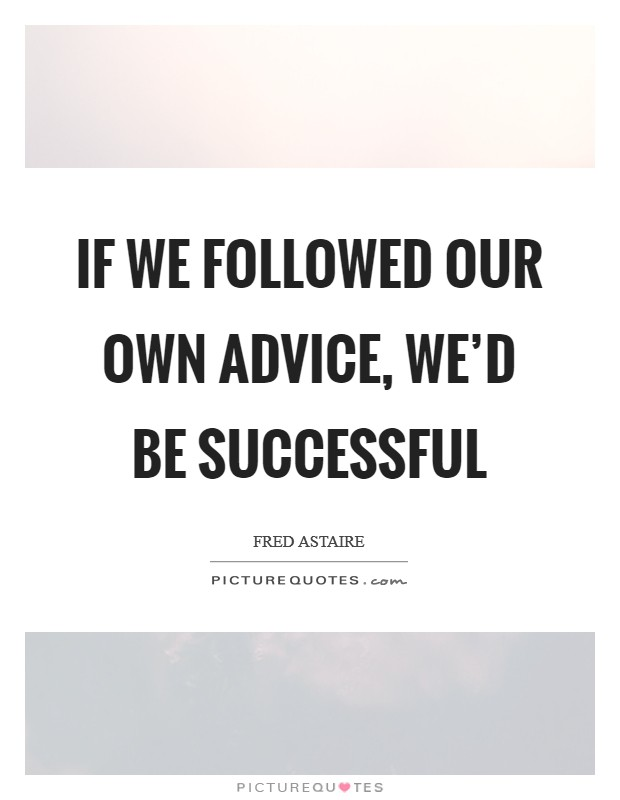 If we followed our own advice, we'd be successful Picture Quote #1