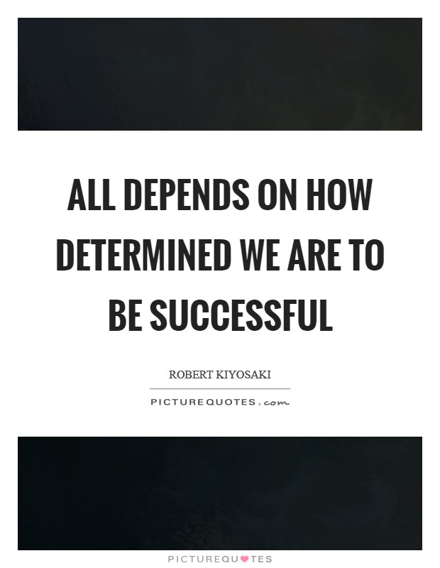 All depends on how determined we are to be successful Picture Quote #1