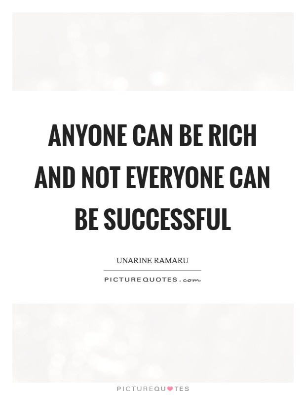 Anyone can be rich and not everyone can be successful Picture Quote #1