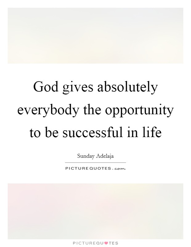 God gives absolutely everybody the opportunity to be successful in life Picture Quote #1