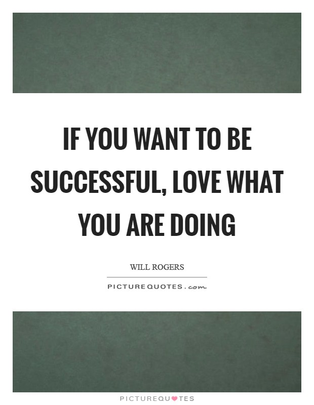 If you want to be successful, love what you are doing Picture Quote #1