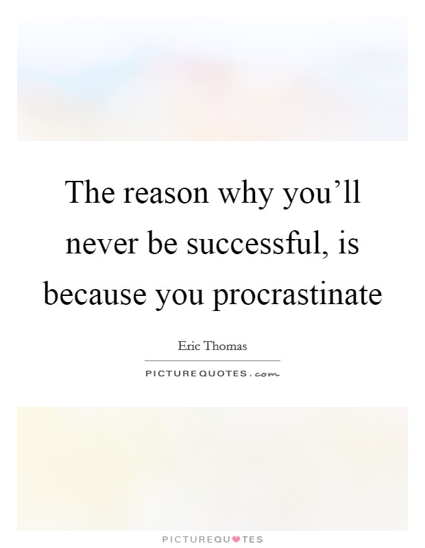The reason why you'll never be successful, is because you procrastinate Picture Quote #1