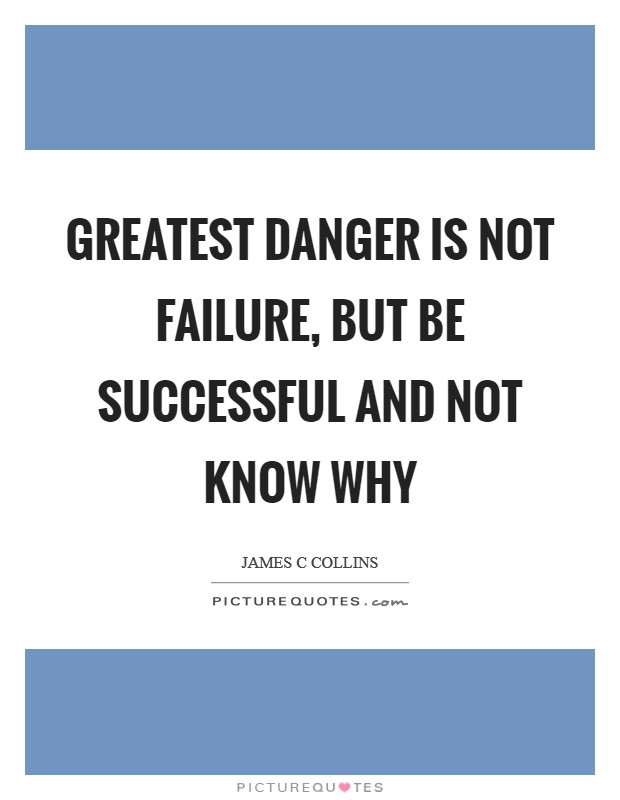 Greatest danger is not failure, but be successful and not know why Picture Quote #1