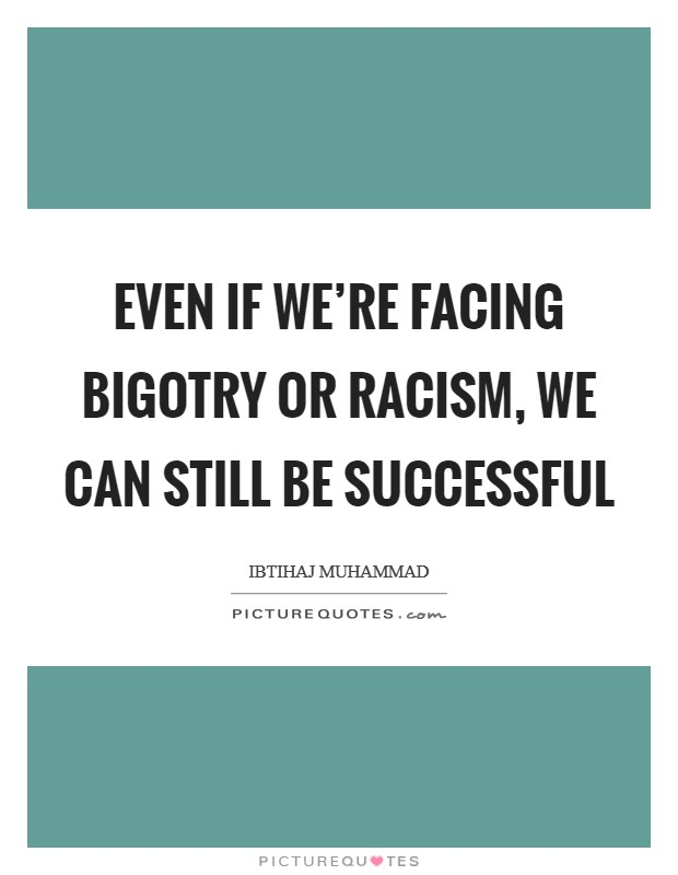 Even if we're facing bigotry or racism, we can still be successful Picture Quote #1