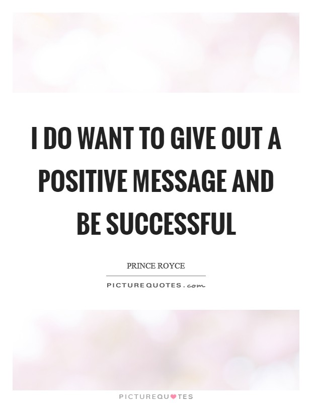 I do want to give out a positive message and be successful Picture Quote #1