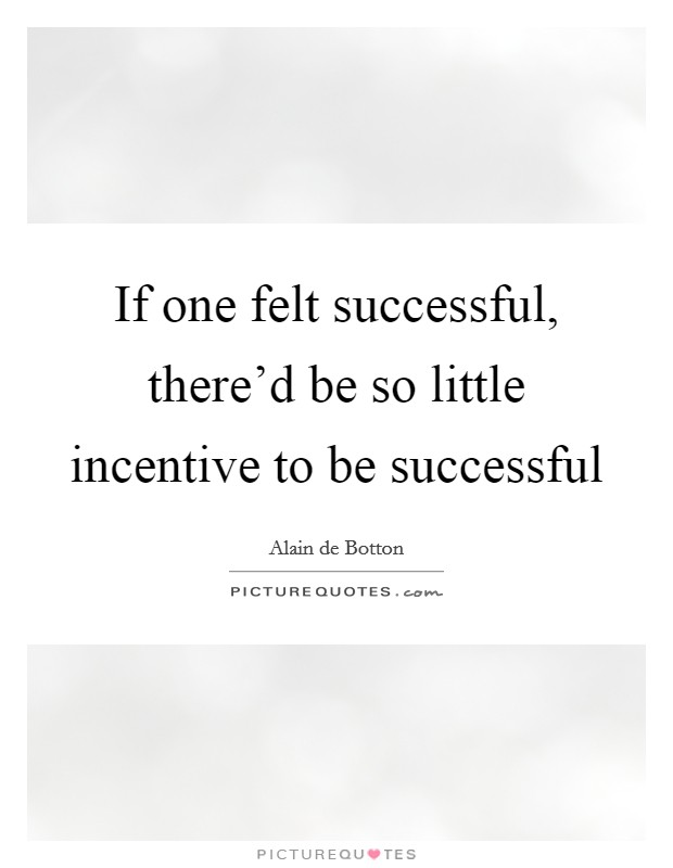 If one felt successful, there'd be so little incentive to be successful Picture Quote #1