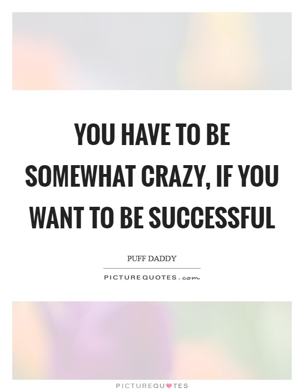 You have to be somewhat crazy, if you want to be successful Picture Quote #1