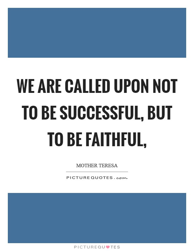 We are called upon not to be successful, but to be faithful, Picture Quote #1