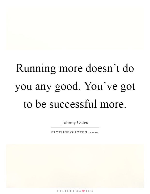 Running more doesn't do you any good. You've got to be successful more Picture Quote #1