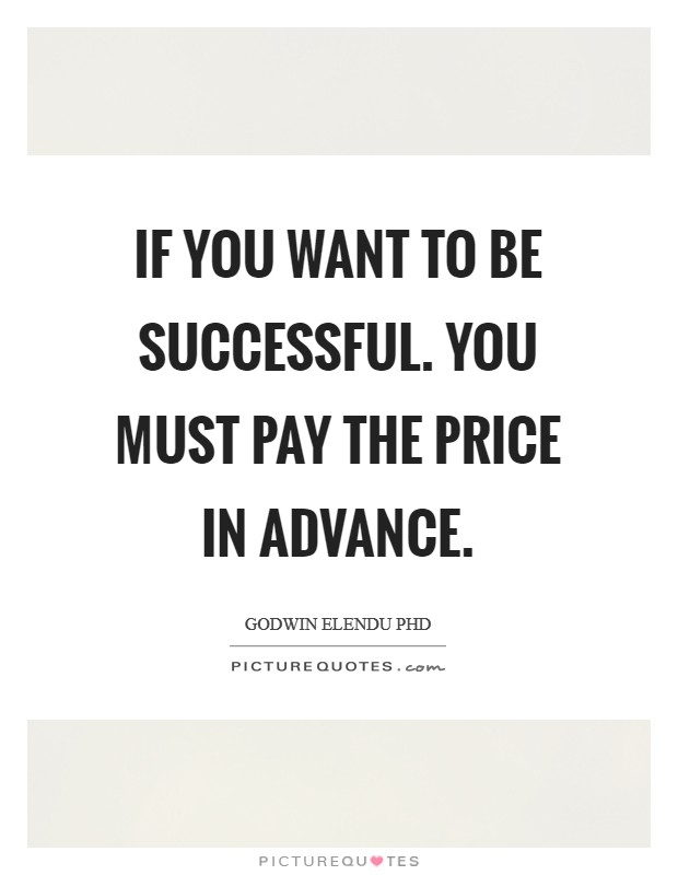If you want to be successful. You must pay the price in advance Picture Quote #1