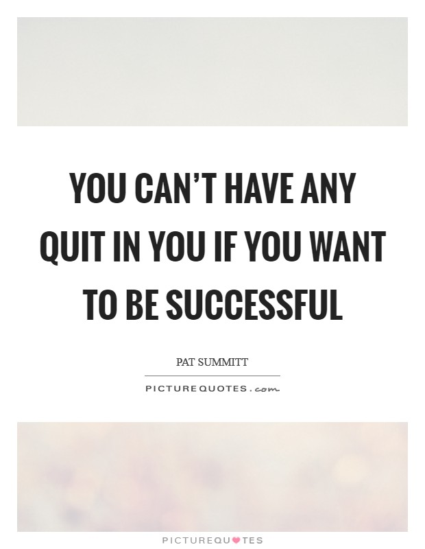You can't have any quit in you if you want to be successful Picture Quote #1