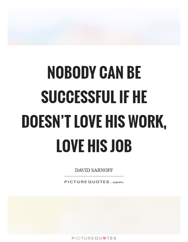 Nobody can be successful if he doesn't love his work, love his job Picture Quote #1