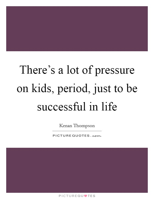 There's a lot of pressure on kids, period, just to be successful in life Picture Quote #1