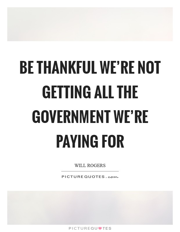 Be thankful we're not getting all the government we're paying for Picture Quote #1
