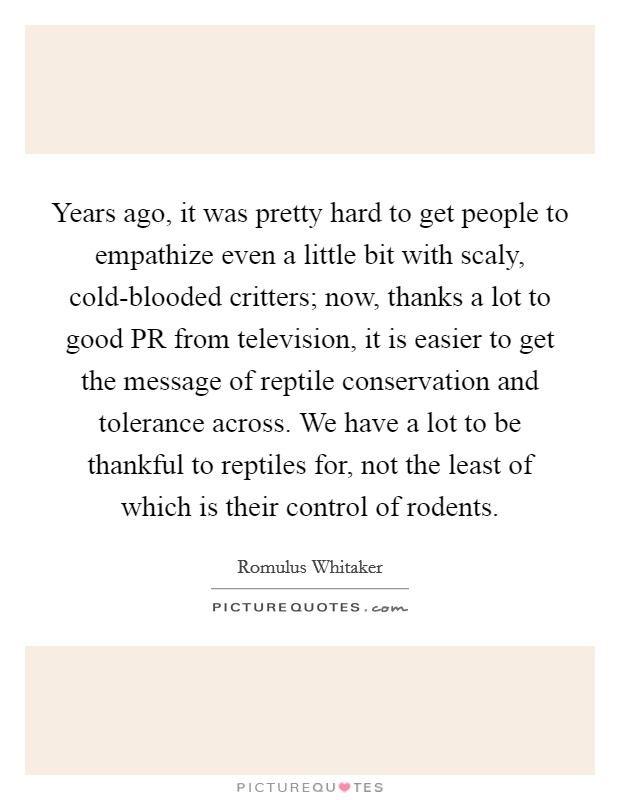 Years ago, it was pretty hard to get people to empathize even a little bit with scaly, cold-blooded critters; now, thanks a lot to good PR from television, it is easier to get the message of reptile conservation and tolerance across. We have a lot to be thankful to reptiles for, not the least of which is their control of rodents Picture Quote #1