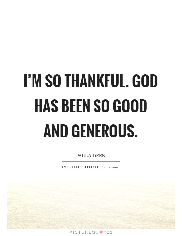 I'm so thankful. God has been so good and generous Picture Quote #1