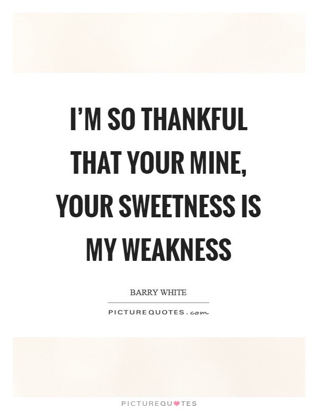 I'm so thankful that your mine, your sweetness is my weakness Picture Quote #1