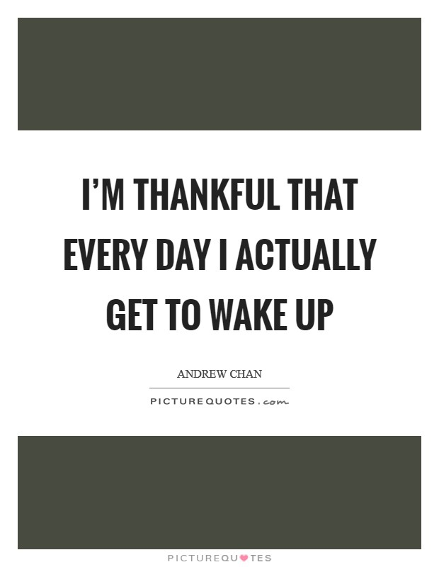 I'm thankful that every day I actually get to wake up Picture Quote #1