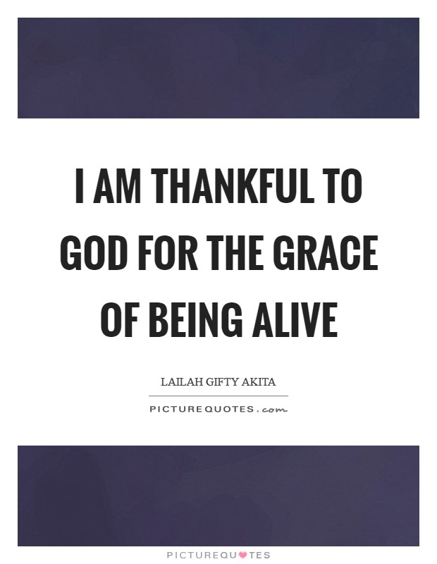 I am thankful to God for the grace of being alive Picture Quote #1