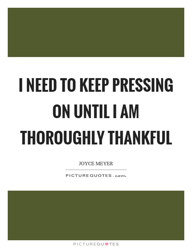 I need to keep pressing on until I am thoroughly thankful Picture Quote #1