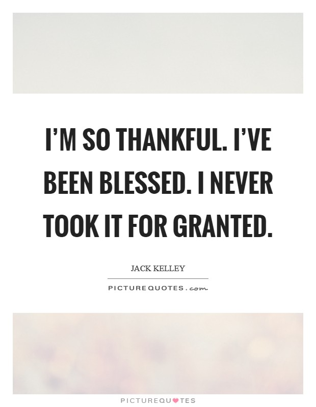 I'm so thankful. I've been blessed. I never took it for granted Picture Quote #1