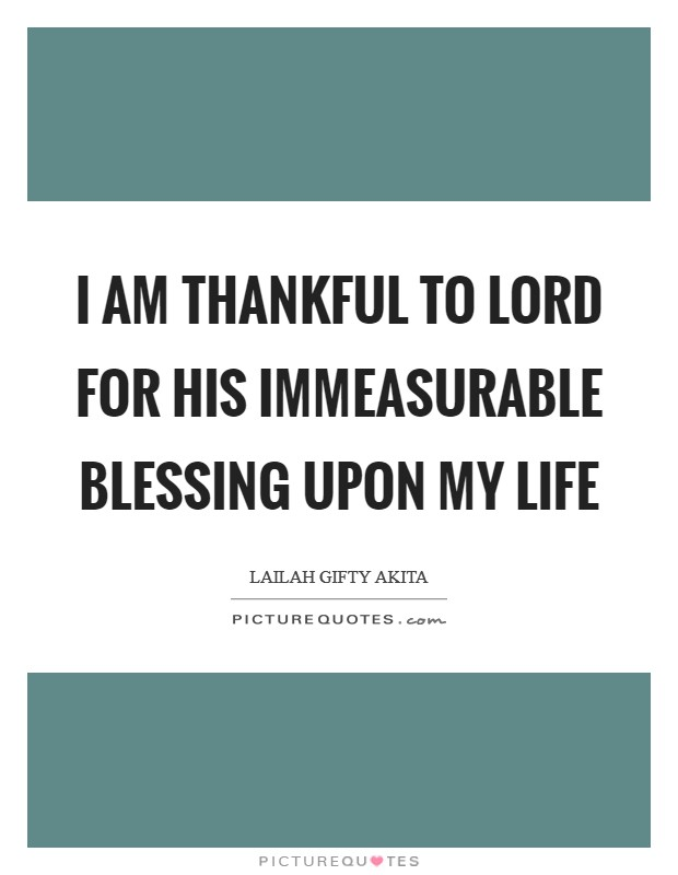 I am thankful to Lord for His immeasurable blessing upon my life Picture Quote #1
