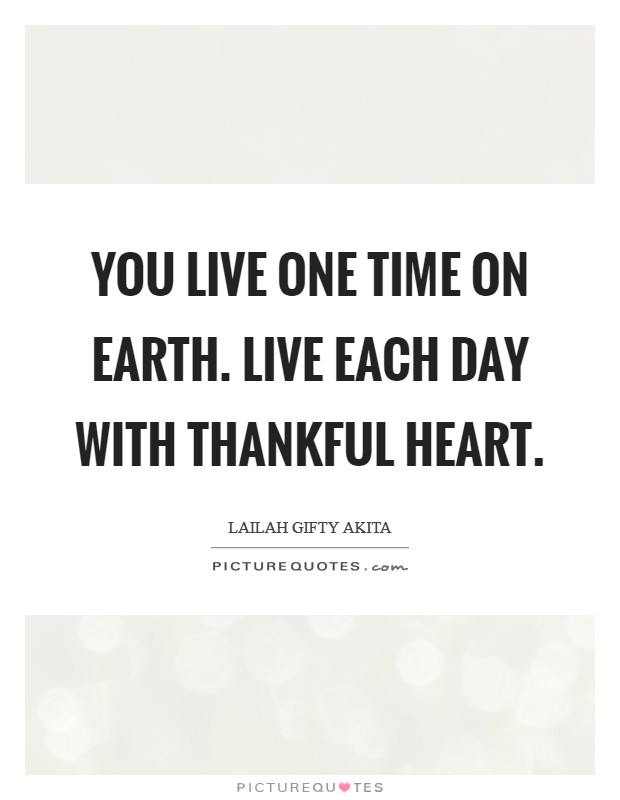 You live one time on earth. Live each day with thankful heart Picture Quote #1