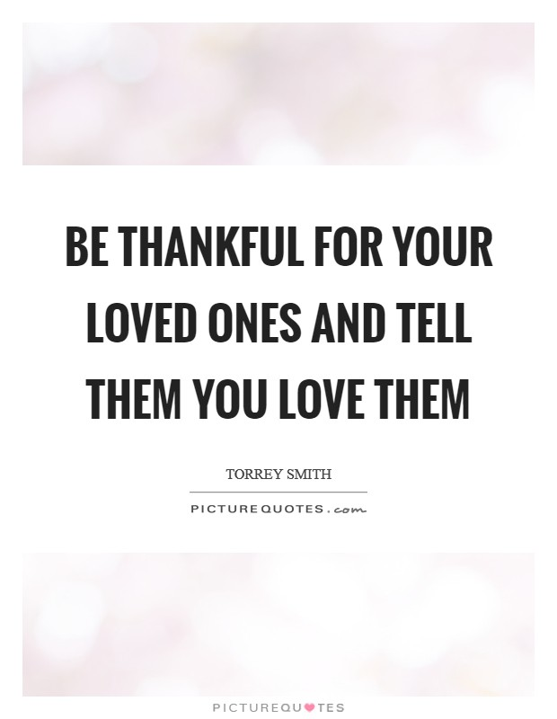 Be thankful for your loved ones and tell them you love them Picture Quote #1
