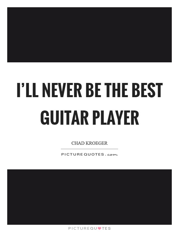 I'll never be the best guitar player Picture Quote #1