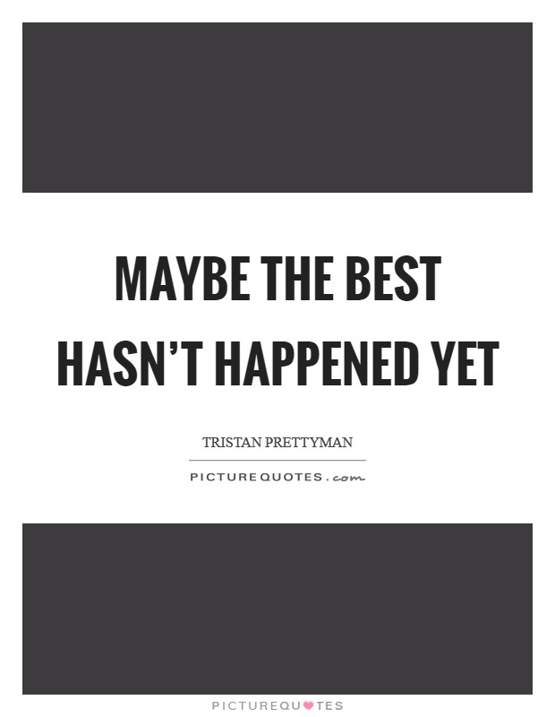 Maybe the best hasn't happened yet Picture Quote #1