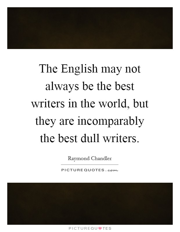 The English may not always be the best writers in the world, but they are incomparably the best dull writers Picture Quote #1