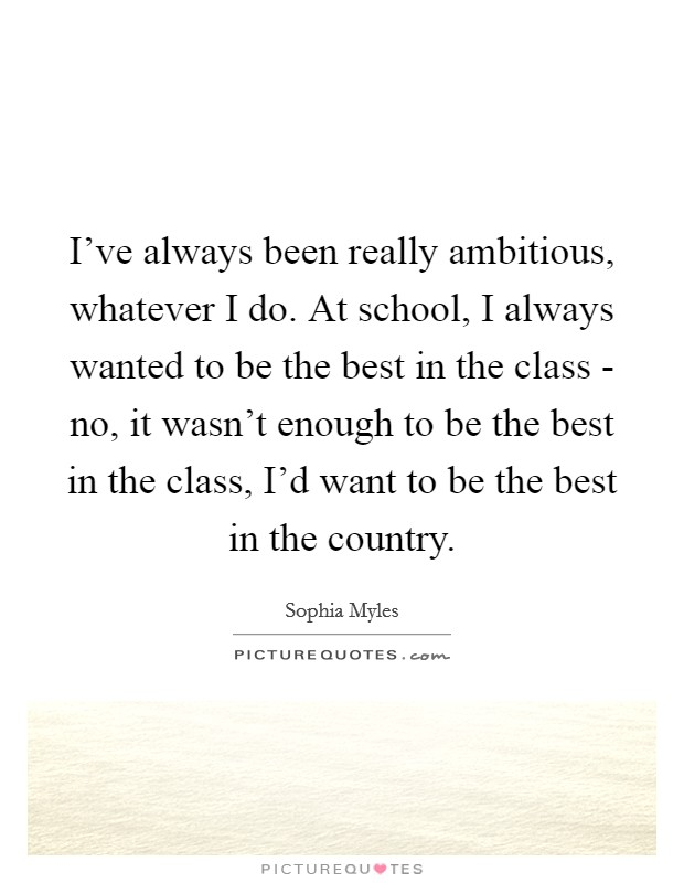 I've always been really ambitious, whatever I do. At school, I always wanted to be the best in the class - no, it wasn't enough to be the best in the class, I'd want to be the best in the country Picture Quote #1