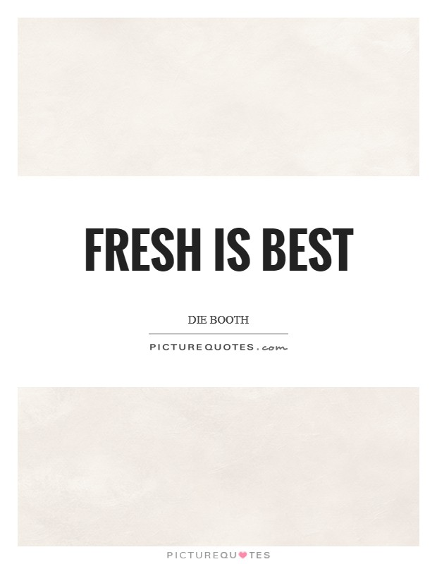 Fresh is best Picture Quote #1
