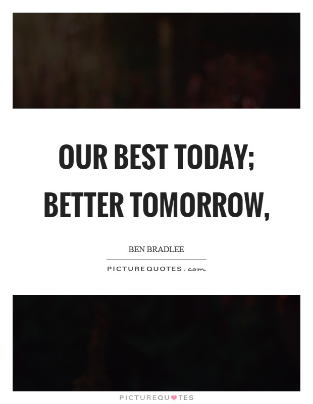Our best today; better tomorrow, Picture Quote #1