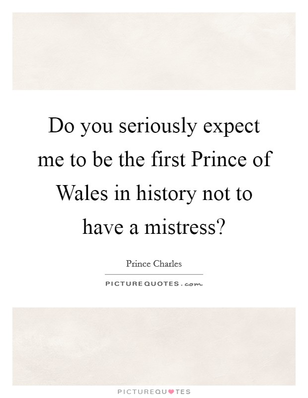 Do you seriously expect me to be the first Prince of Wales in history not to have a mistress? Picture Quote #1