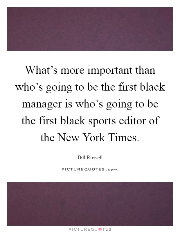 What's more important than who's going to be the first black manager is who's going to be the first black sports editor of the New York Times Picture Quote #1