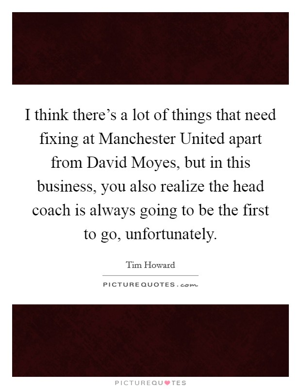 I think there's a lot of things that need fixing at Manchester United apart from David Moyes, but in this business, you also realize the head coach is always going to be the first to go, unfortunately Picture Quote #1