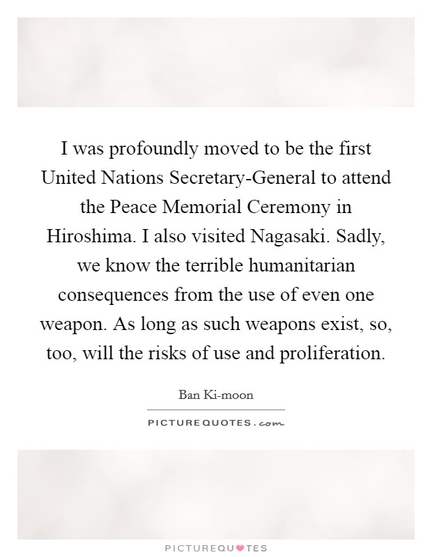 I was profoundly moved to be the first United Nations Secretary-General to attend the Peace Memorial Ceremony in Hiroshima. I also visited Nagasaki. Sadly, we know the terrible humanitarian consequences from the use of even one weapon. As long as such weapons exist, so, too, will the risks of use and proliferation Picture Quote #1