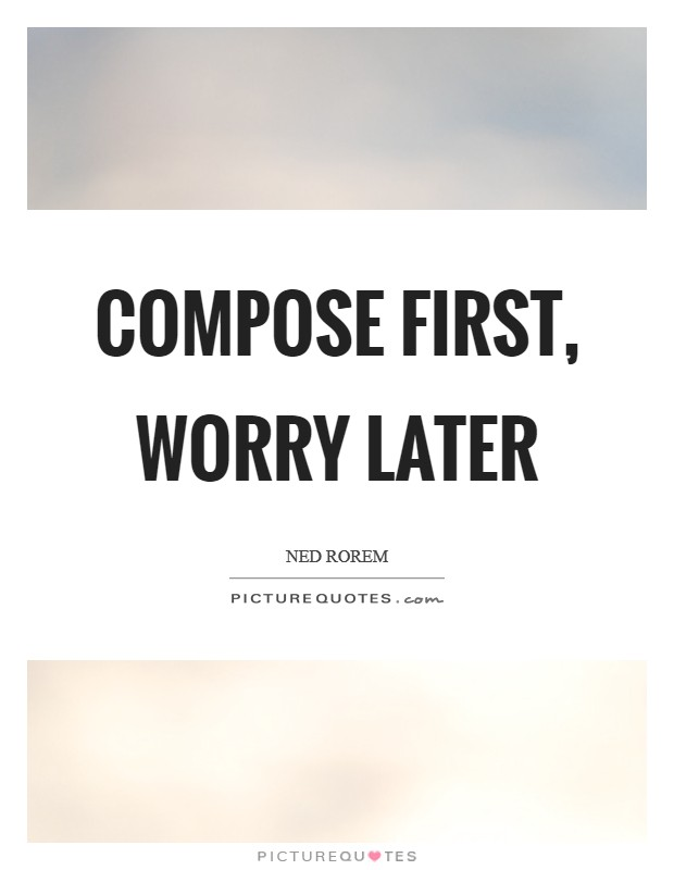 Compose first, worry later Picture Quote #1