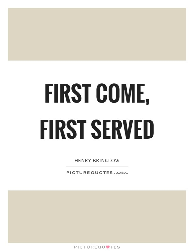 First come, first served Picture Quote #1