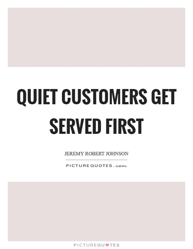 Quiet customers get served first Picture Quote #1