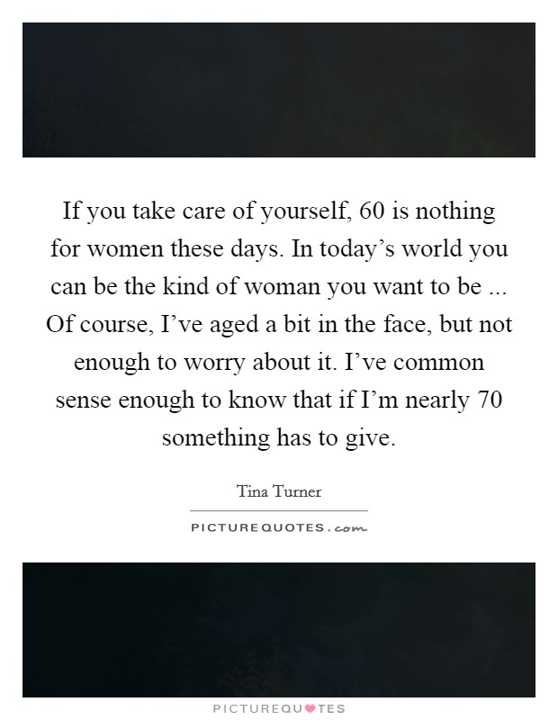 If you take care of yourself, 60 is nothing for women these days. In today's world you can be the kind of woman you want to be ... Of course, I've aged a bit in the face, but not enough to worry about it. I've common sense enough to know that if I'm nearly 70 something has to give Picture Quote #1