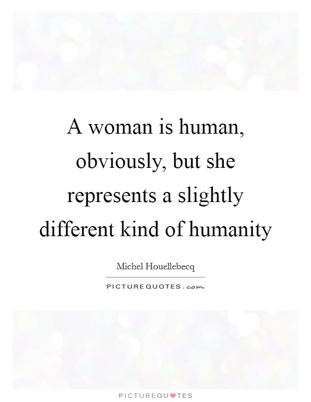 A woman is human, obviously, but she represents a slightly different kind of humanity Picture Quote #1