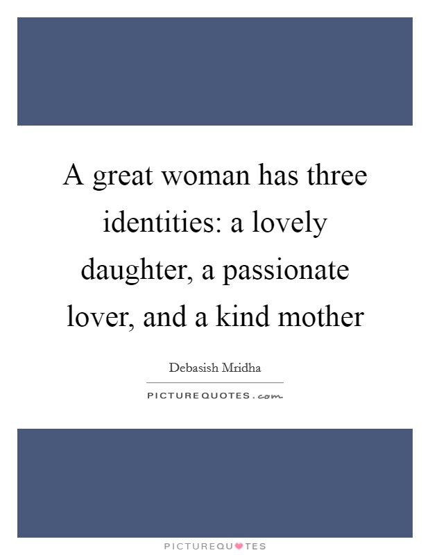 A great woman has three identities: a lovely daughter, a passionate lover, and a kind mother Picture Quote #1