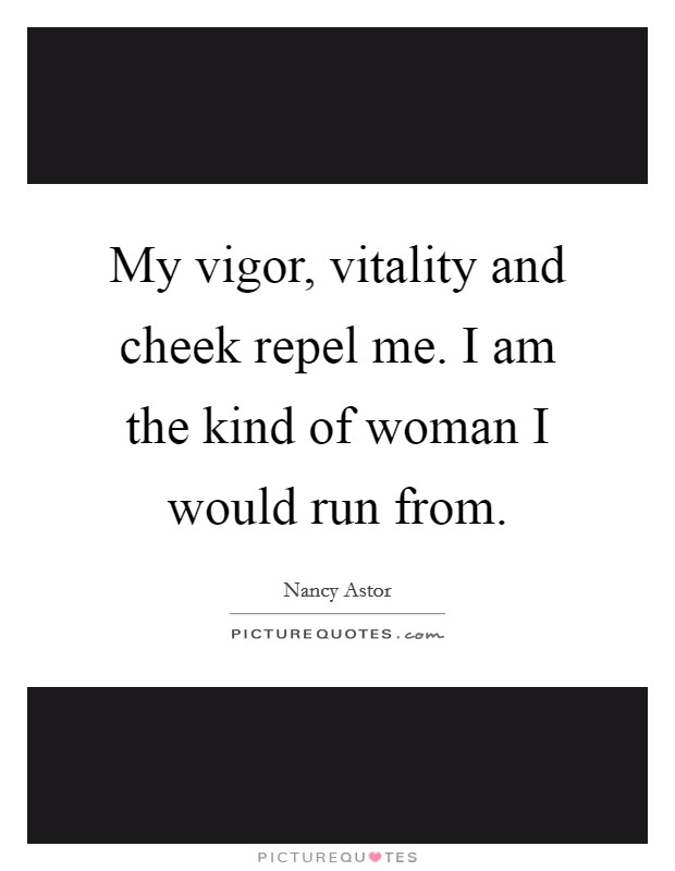 My vigor, vitality and cheek repel me. I am the kind of woman I would run from Picture Quote #1