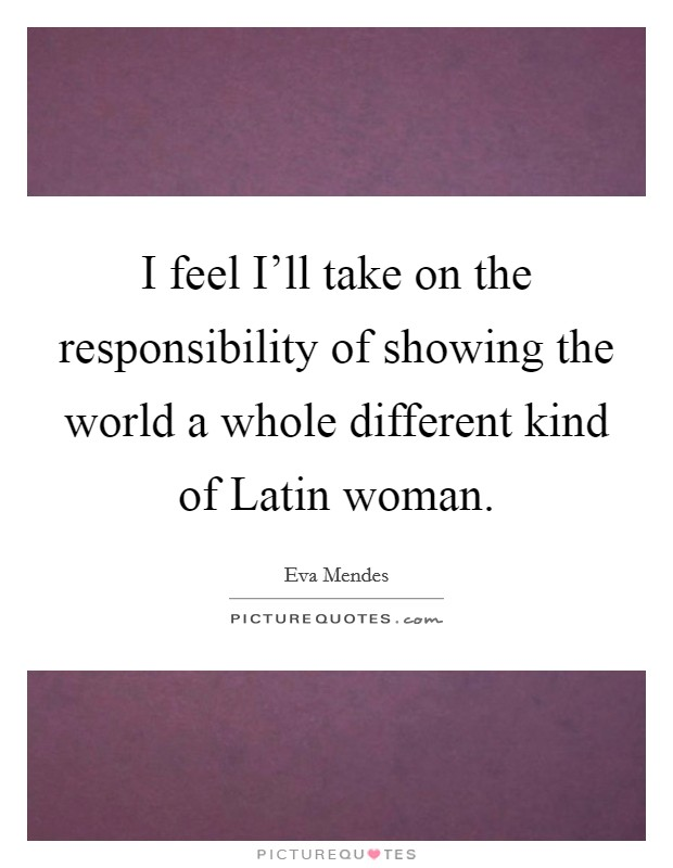 I feel I'll take on the responsibility of showing the world a whole different kind of Latin woman Picture Quote #1